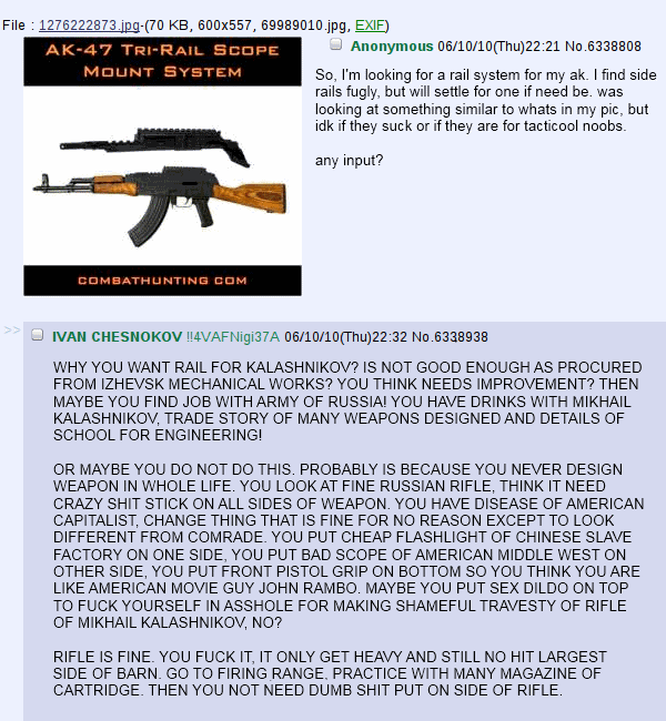 """Anonymous: """"So I'm looking for a rail system for my ak. I find side rails fugly, but will settle for one if need be. was looking at something similar to what's in the pic, but idk if they suck or if they are for tacticool noobs. any input?""""  Ivan Chesnokov: """"WHY YOU WANT RAIL FOR KALASHNIKOV? IS NOT GOOD ENOUGH AS PROCURED FROM IZHEVSK MECHANICAL WORKS? YOU THINK NEEDS IMPROVEMENT? THEN MAYBE YOU FIND JOB WITH ARMY OF RUSSIA! YOU HAVE DRINKS WITH MIKHAIL KALASHNIKOV, TRADE STORY OF MANY WEAPONS DESIGNED AND DETAILS OF SCHOOL FOR ENGINEERING! OR MAYBE YOU DO NOT DO THIS. PROBABLY IS BECAUSE YOU NEVER DESIGN WEAPON IN WHOLE LIFE. YOU LOOK AT FINE RUSSIAN RIFLE, THINK IS NEED CRAZY SHIT STICK ON ALL SIDES OF WEAPON. YOU HAVE DISEASE OF AMERICAN CAPITALIST, CHANGE THING THAT IS FINE FOR NO REASON EXCEPT TO LOOK DIFFERENT FROM COMRADE. YOU PUT CHEAP FLASHLIGHT OF CHINESE SLAVE FACTORY ON ONE SIDE, YOU PUT BAD SCOPE OF AMERICAN MIDDLE WEST ON OTHER SIDE, YOU PUT FRONT PISTOL GRIP ON BOTTOM SO YOU THINK YOU ARE LIKE AMERICAN MOVIE GUY JOHN RAMBO. MAYBE YOU PUT SEX DILDO ON TOP TO FUCKING YOURSELF IN ASSHOLE FOR MAKING SHAMEFUL TRAVESTY OF RIFLE OF MIKHAIL KALASHNIOV, NO? RIFLE IS FINE. YOU FUCK IT, IT ONLY GET HEAVY AND STILL NO HIT LARGEST SIDE OF BARN. GO TO FIRING RANGE. PRACTICE WITH MANY MAGAZINE OF CARTRIDGE. THEN YOU NOT NEED DUMB SHIT PUT ON SIDE OF RIFLE."""""""