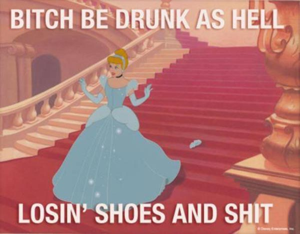 Bitch be drunk as Hell, losin' shoes and shit...