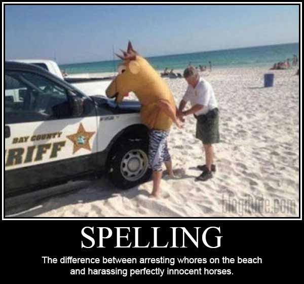 Spelling: The difference between arresting whores on the beachand harassing perfectly innocent horses.