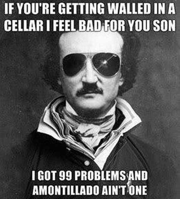 Edgar Allan Poe: If you're getting walled in a cellar I feel bad you son.  I got 99 problems and Amontillado ain't one.