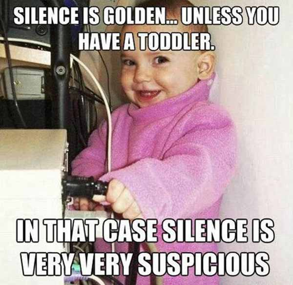 Silence is golden... Unless you have a toddler. In that case, silence is very very suspicious.