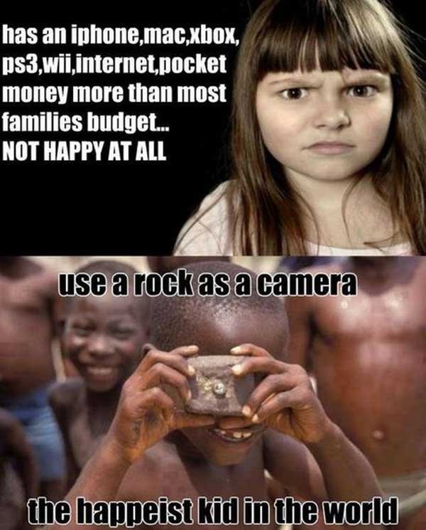 1, Has an iPhone, Mac, Xbox, PS3, Wii, Internet, pocket money more than most family's budget.... NOT HAPPY AT ALL  2. Use a rock as a camera: the happiest kid in the world!