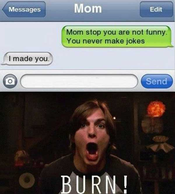 'Mom stop you are not funny. You never make jokes.' 'I made you.'