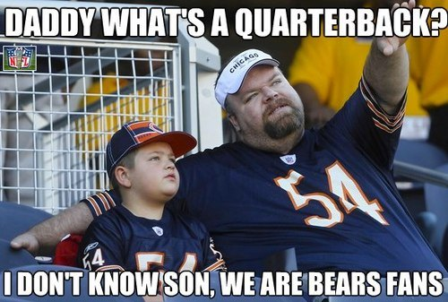 """""""Daddy, what's a quarterback?""""  """"I don't know, son.  We're Bears fans."""""""