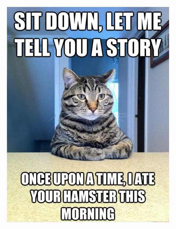 Sit down, let me tell you a story. Once upon a time, I ate your hamster this morning.