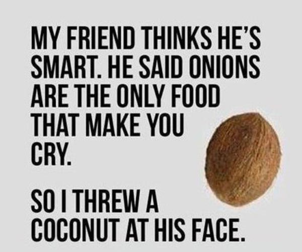 My friend thinks he's smart.  He said onions are the only food that make you cry.  So I threw a coconut at his face.