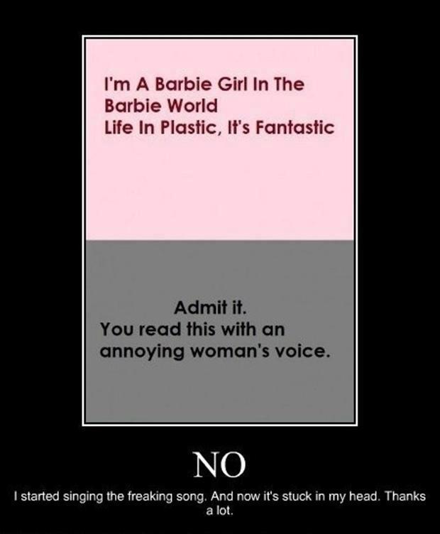 """I'm a Barbie Girgle, in the Barbie world. Life in plastic, it's fantastic!"" ""Admit it. You read this with an annoying woman's voice.""  NO. I started signing the freaking song. And now it's stuck in my head.  Thanks a lot."