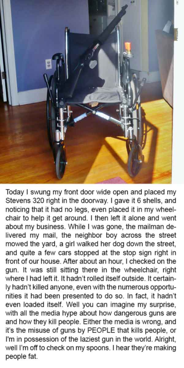 Today I swung my front door wide open and placed my Stevens 320 right in the doorway. I gave it 6 shells, and noticing that it had no legs, even placed it in my wheelchair to help it get around. I then left it alone and went about my business. While I was gone, the mailman delivered my mail, the neighbor boy across the street mowed the yard, a girl walked her dog down the street, and quite a few cars stopped at the stop sign right in front of our house. After about an hour, I checked on the gun. It was still sitting there in the wheelchair, right where I had left it. It hadn't rolled itself outside. It certainly hadn't killed anyone, even with the numerous opportunities it had been presented to do so. In fact, it hadn't even loaded itself. Well you can imagine my surprise, with all the media hype about how dangerous guns are and how they kill people. Either the media is wrong, and it's the misuse of guns by PEOPLE that kills people, or I'm in possession of the laziest gun in the world. Alright, well I'm off to check on my spoons. I hear they're making people fat.