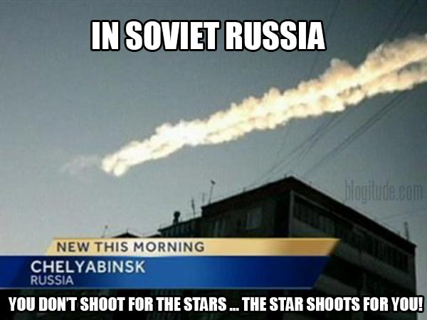 In Soviet Russia, you don't shoot for the stars ... The star shoots for you!