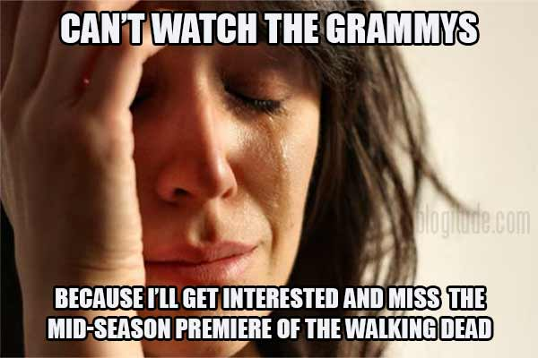 Can't watch the Grammys because I'll get interested and miss the mid-season premiere of The Walking Dead