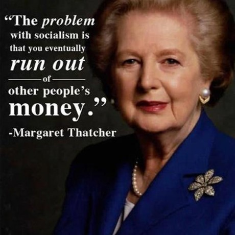 The problem with Socialism is that you eventually run out of other peoples' money. --- Margaret Thatcher
