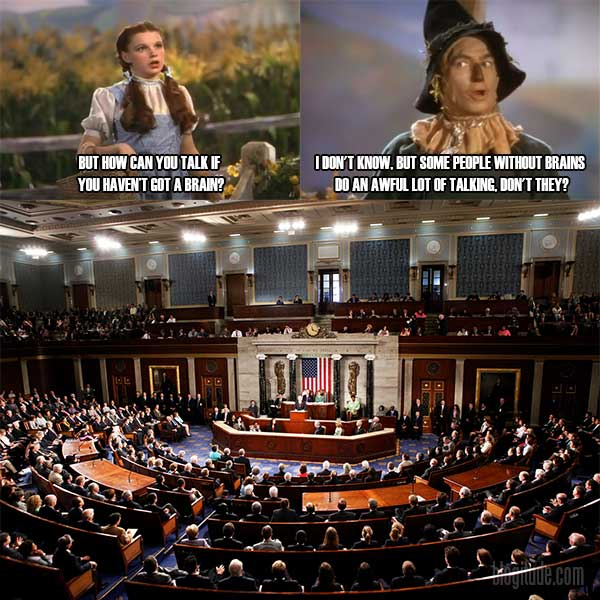 """Dorothy: """"But hpow can you talk if you haven't got a brain?""""  Scarecrow: """"I don't know, but some people without brains do an awful lot of talking, don't they?""""  [Congress]"""