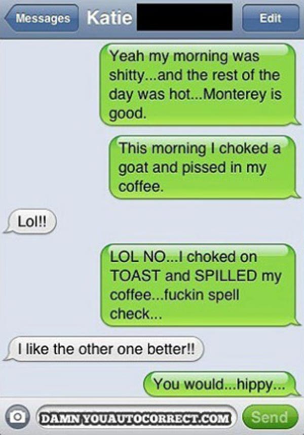 """""""Yeah my morning was shitty...and the rest of the day was hot...Monterey is good. This morning I choked on a goat and pissed in my coffee."""" """"Lol!!"""" """"LOL NO...I choked on my TOAST and SPILLED my coffee....fuckin spell check..."""" """"I like the other one better!!"""" """"You would...hippy..."""""""