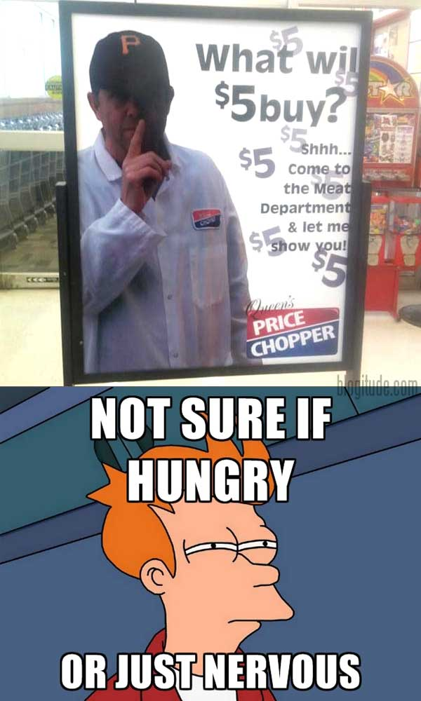 """""""What Will $5 Buy?  Shh... Come to the Meat Department & Let Me Show You!""""  NOT SURE IF HUNGRY... OR JUST NERVOUS"""