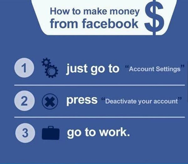 """How to Make Money from Facebook.  1. just go to """"Account Settings.""""  2. press """"Deactivate my account.""""  3. go to work"""