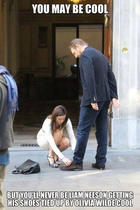You May Be Cool, but you'll never be Liam Neeson getting his shoes tied up by Olivia Wilde cool.