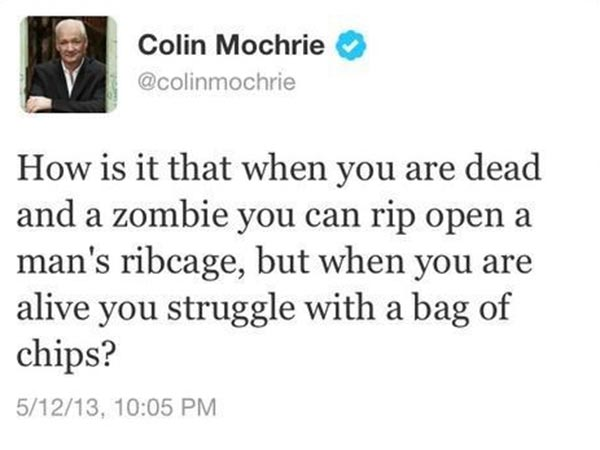 """Twitter Colin Mochrie @colingmochrie: """"How is it that when you are dead and a zombie you can rip open a man's ribcage, but when you are alive you struggle with a bag of chips?"""""""