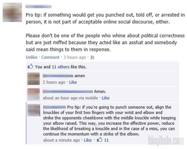 """Facebook Post: """"Pro Tip: if something would get you punched out, told off, or arrested in person, it is not part of acceptable online social discourse, either. Please don't be one of the people who whine about political correctness but are just miffed because they acted like an asshat and somebody said mean things to them in response.""""  Comment 1: """"amen""""  Comment 2: """"Amen.""""  Comment 3: """"Pro tip: if you're going to punch someone out, align the knuckles of your first two fingers with your wrist and elbow and strike the opponent's cheekbone with the middle knuckle while keeping your elbow raised. This way, you increase the effective power, reduce the likelihood of breaking a knuckle and in the case of a miss, you can continue the momentum with a strike of the elbow."""""""