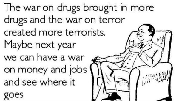 2013: The war on drugs brough in more drugs and the war on terror created more terrorists. Maybe next year we can have a war on money and jobs and see where it goes.