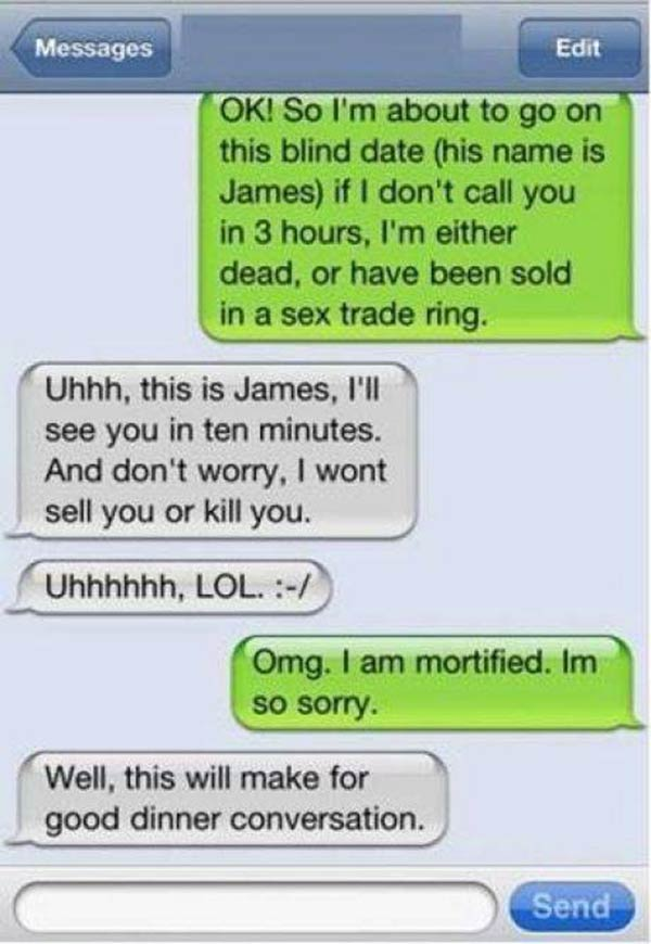 """Girl: """"OK! So I'm about to go on this blind date (his name is James) if I don't call you in 3 hours, I'm either dead, or have been sold in a sex trade ring."""" James: """"Uhhh, this is James, I'll see you in ten minutes. And don't worry, I wont sell you or kill you.  Uhhhhhh, LOL :-/"""" Girl: """"Omg. I am mortified. Im so sorry."""" James: """"Well, this will make for good dinner conversation."""""""
