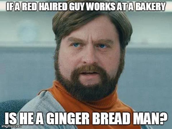 If a red haired guy works at a bakery, is he a ginger bread man?