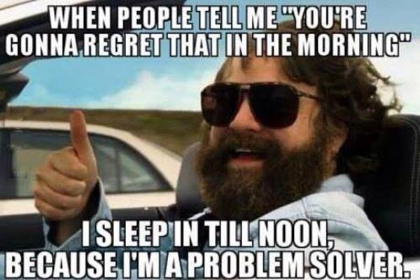 """When people tell me, """"You're gonna regret that in the morning,"""" I sleep in till noon because I'm a problem solver."""