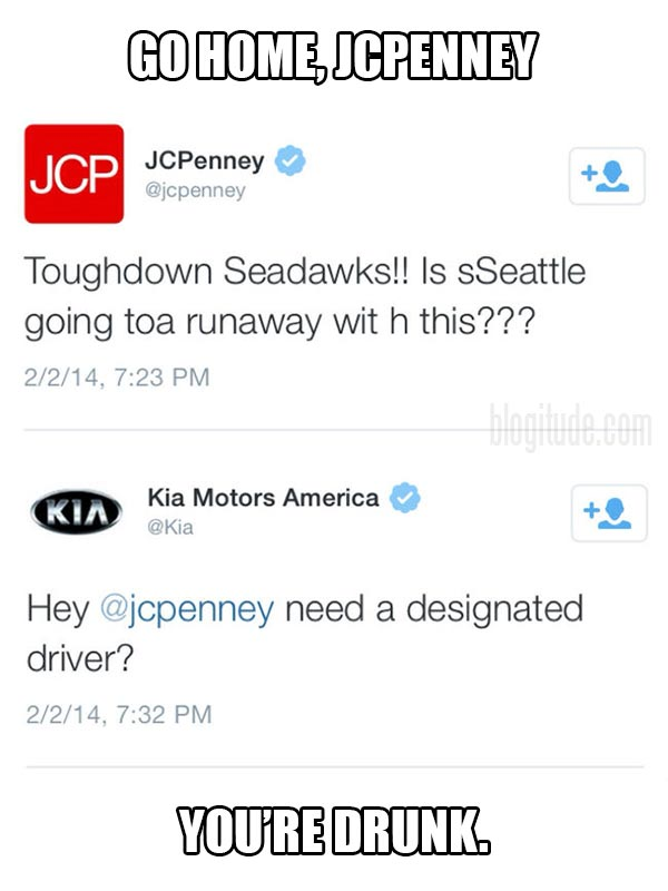 """@JCPenney: """"Toughdown Seadawks!! Is sSeattle going toa runaway wit h this???""""  @Kia: """"Hey, @jcpenney need a designated driver?""""   Go Home, JCPenney.  You're drunk."""