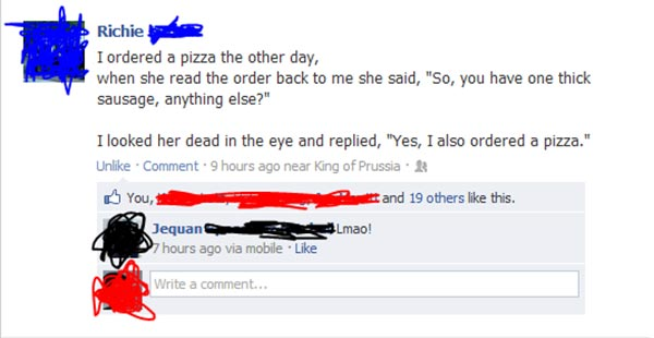 """Richie via Facebook: I ordered a pizza the other day, when she read the order back to me, she said, """"You have one thick sausage, anything else?"""" I looked her dead in the eye and replied, """"Yes, I ordered pizza, too."""""""