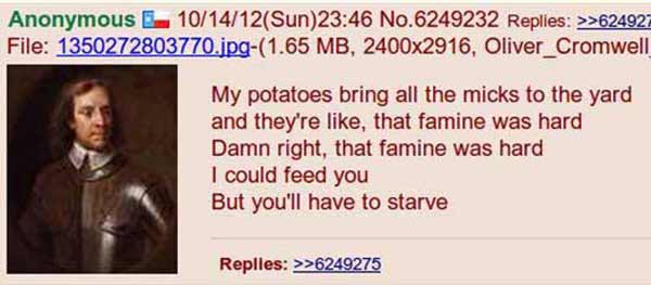 Oliver Cromwell: My potatoes bring all the micks to the yard and they're like, that famine was hard. Damn right, that famine was hard. I could feed you, but you'll have to starve...