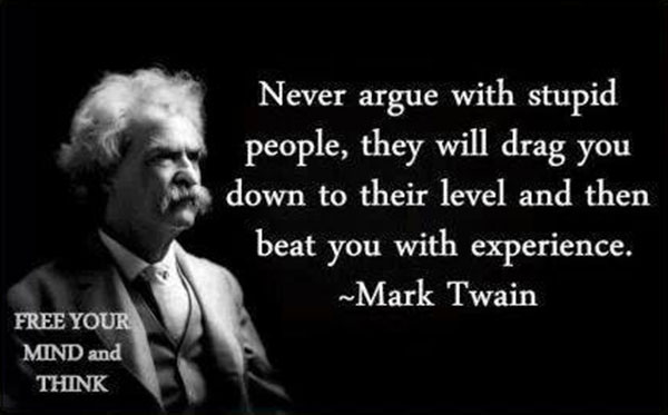 """Mark Twain: """"Never argue with stupid people. They will drag you down to their level and then beat you with experience."""""""
