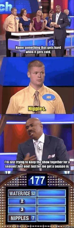 """Family Feud: """"No something that gets hard when it gets cold.""""  """"Nipples.""""  """"I'm just trying to keep the show together for a season! Just one! Just let me get a season in.""""  #4: Nipples (7)."""