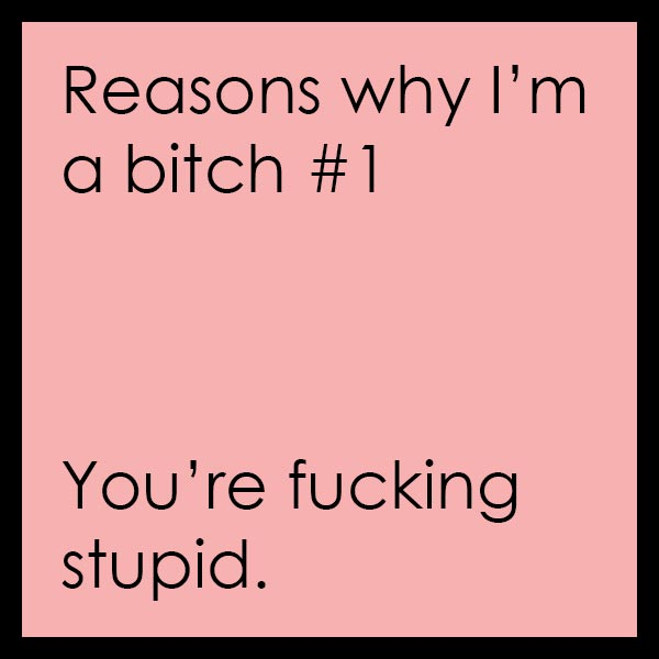 Reasons why I'm a bitch #1: You're sucking stupid.
