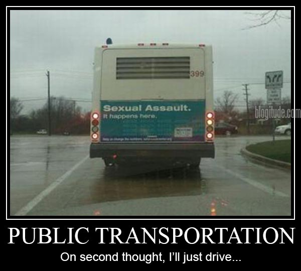 """Bus: """"Sexual Assault: It Happens Here""""  Caption: """"Public Transportation: On second thought, I'll just drive..."""""""