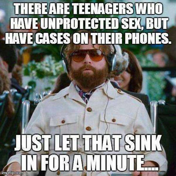 There are Teenagers who have unprotected sex, but have cases on their phones.  Just let that sink in for a minute...