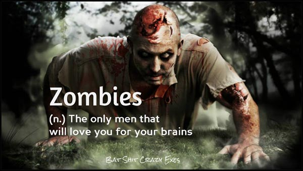 Zombies (n.): The only men that will love you for your brains.