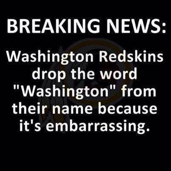 """Breaking News: Washington Redskins drop the word """"Washington"""" from their name because it's embarrassing."""