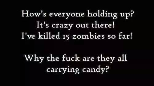 How's everyone holding up? It's crazy out there! I've killed 15 zombies so far! Why the fuck are they all carrying candy?