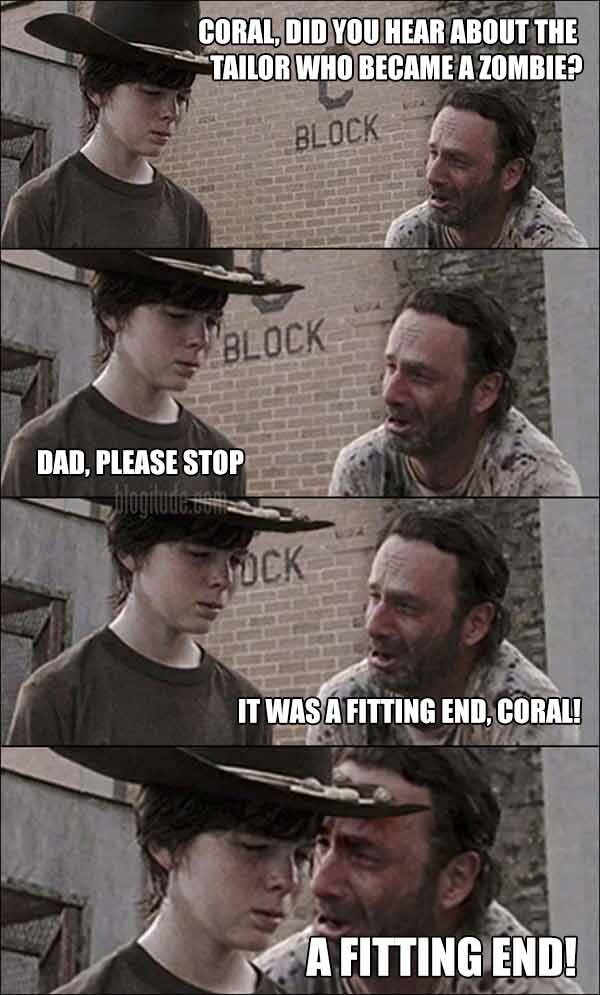 "Rick & Coral.  Rick: ""Coral, Did you hear about the tailor who became a zombie?""  Carl: ""Dad, please stop""  Rick: ""It was a fitting end, Coral!  A FITTING END!"""