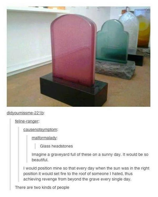 """malformalady: """"Glass headstones""""  causenotsymptom: """"Image a graveyard full of these on a sunny day. It would be so beautiful."""" feline-ranger: """"I would position mine so that every day when the sun was in the right position it would set fire to the roof of someone I hated, thus achieving revenge from beyond the grave every single day."""" didyoumissme-221b: """"There are two kinds of people"""""""