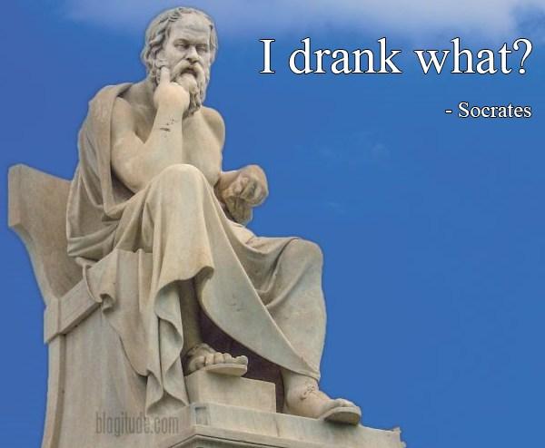 """""""I drank what?"""" - Socrates"""